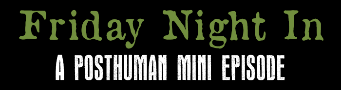 Friday Night In - A Posthuman Mini Episode